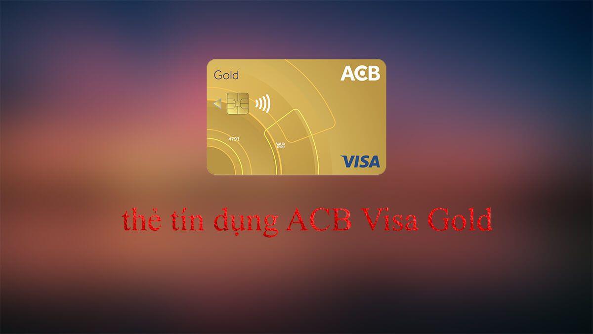 Tìm hiểu thẻ tín dụng ACB Visa Gold hạn mức tín dụng lên đến 500 triệu
