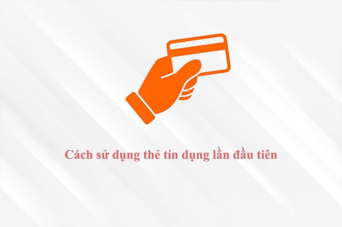 Hướng dẫn cách sử dụng thẻ tín dụng lần đầu tiên
