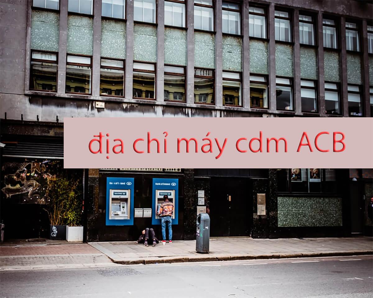 Tất cả địa chỉ máy cdm ACB, máy giao dịch tự động ngân hàng Á Châu