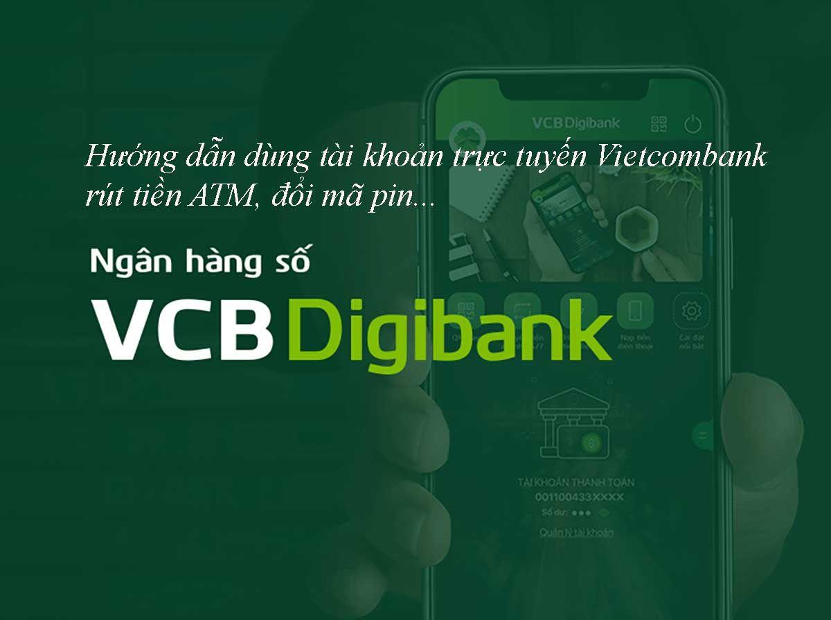 Hướng dẫn dùng tài khoản trực tuyến Vietcombank rút tiền ATM, đổi mã pin…