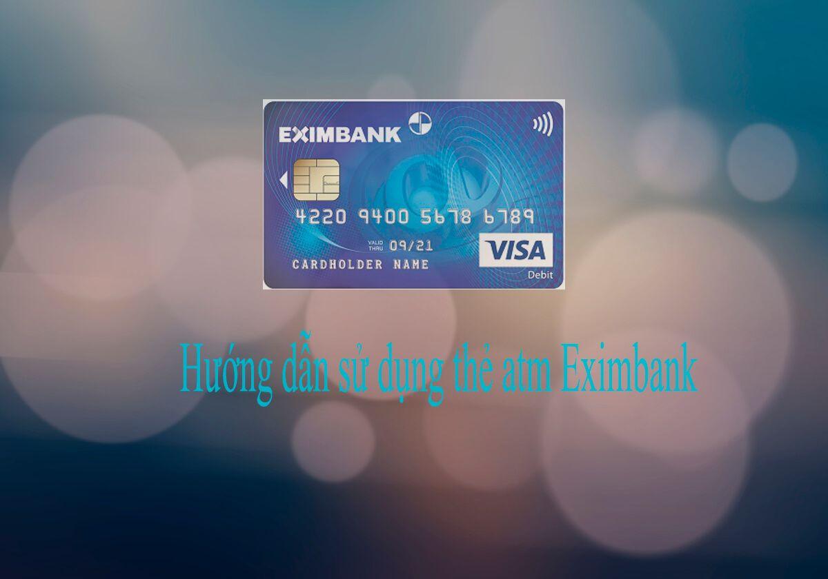 Hướng dẫn sử dụng thẻ atm Eximbank, cách kích hoạt thẻ atm Eximbank