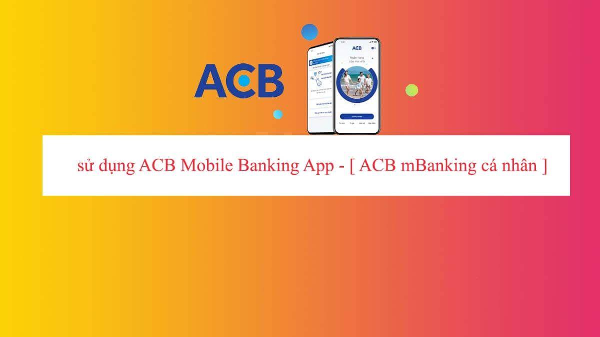 Hướng dẫn đăng kí và sử dụng ACB Mobile Banking App – [ACB mBanking cá nhân]