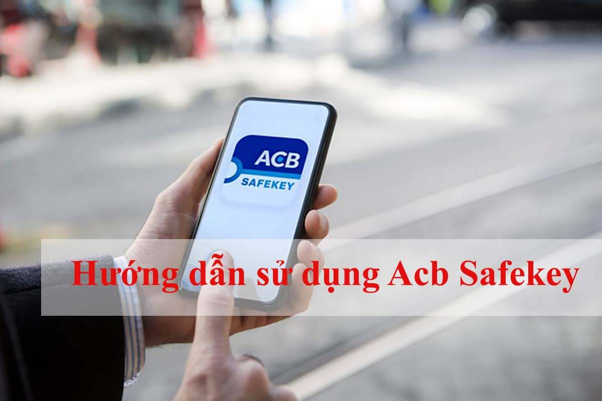 Hướng dẫn sử dụng Acb Safekey (cài đặt, kích hoạt, xác thực OTP...)