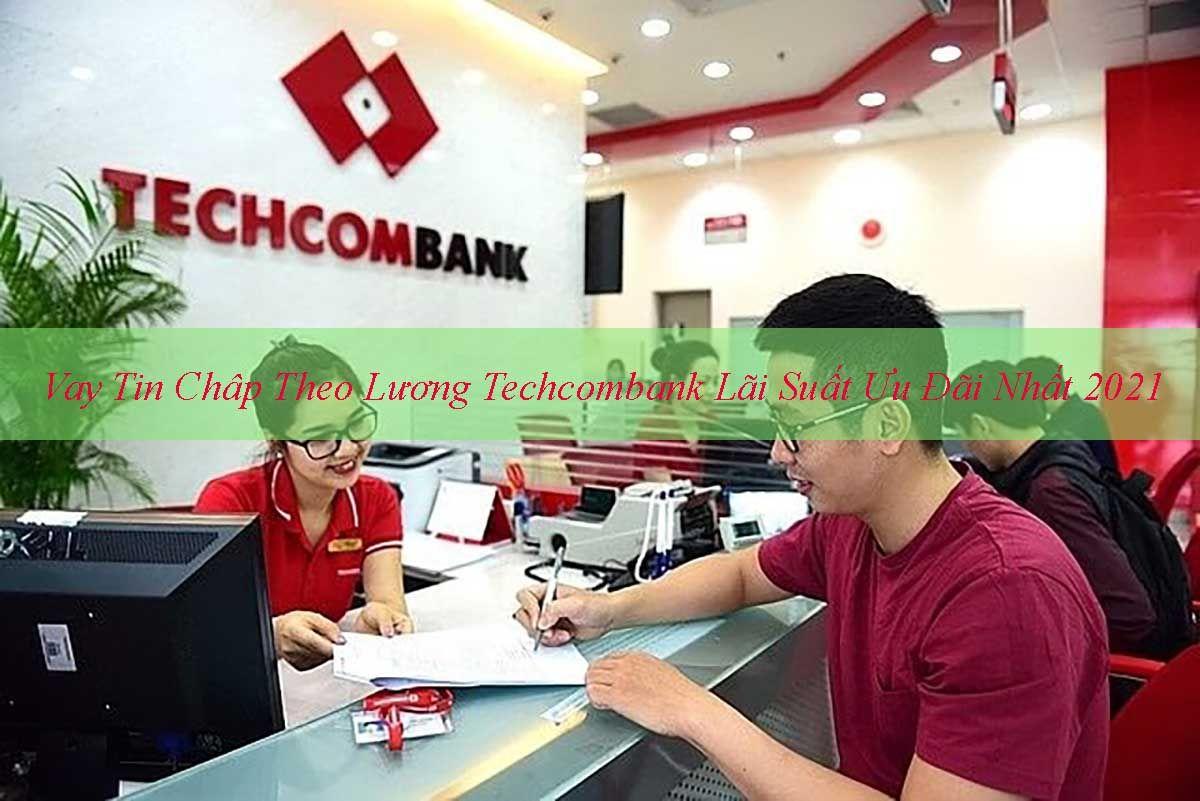Vay Tín Chấp Theo Lương Techcombank Lãi Suất Ưu Đãi Nhất 2021